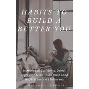 Habits To Build a Better You: Increase Self-Confidence, Defeat Depression & Self Doubt, Build Good Habits & Become a Better You - eBook