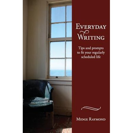 Everyday Writing : Tips and Prompts to Fit Your Regularly Scheduled Life