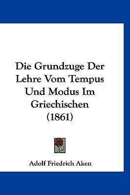 Die Grundzuge Der Lehre Vom Tempus Und Modus Im Griechischen (1861) by