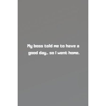 My boss told me to have a good day.. so I went home.: Humorous Message, Best Paper Notebooks, Journal, Diary (110 Pages, Blank, 6 x 9)