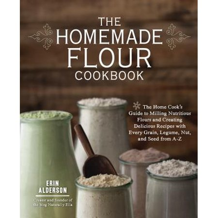 The Homemade Flour Cookbook : The Home Cook's Guide to Milling Nutritious Flours and Creating Delicious Recipes with Every Grain, Legume, Nut, and Seed from A-Z](Homemade Halloween Cookies Recipes)