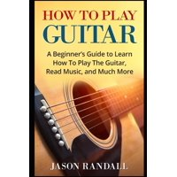 How To Play Guitar: A Beginner's Guide to Learn How To Play The Guitar, Read Music, and Much More (Paperback)