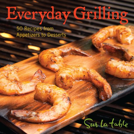 Everyday Grilling : 50 Recipes from Appetizers to Desserts (Halloween Appetizers Desserts)