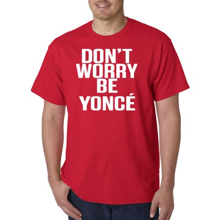 371 - Unisex T-Shirt Don't Worry Be Yonce Beyonce Happy Parody