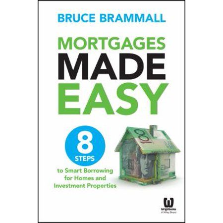 Mortgages Made Easy  8 Steps To Smart Borrowing For Homes And Investment Properties