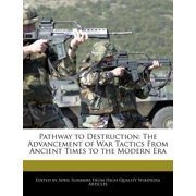 Pathway to Destruction : The Advancement of War Tactics from Ancient Times to the Modern Era
