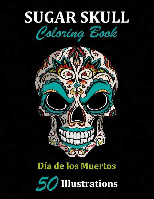 - Sugar Skulls: Sugar Skull Coloring Book : Día De Los Muertos: 50  Illustrations Day Of The Dead