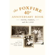 The Foxfire 40th Anniversary Book : Faith, Family, and the Land