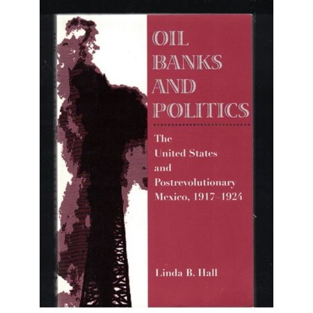 Oil  Banks  And Politics  The United States And Postrevolutionary Mexico  1917 1924