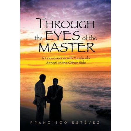 Through the Eyes of the Master : A Conversation with Funakoshi Sensei on the Other Side](Sensei Master)