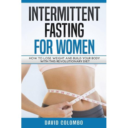 Intermittent Fasting For Women: How To Lose Weight And Build Your Body With This Revolutionary Diet -