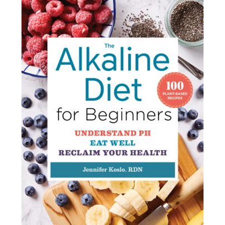 The Alkaline Diet for Beginners : Understand PH, Eat Well, and Reclaim Your