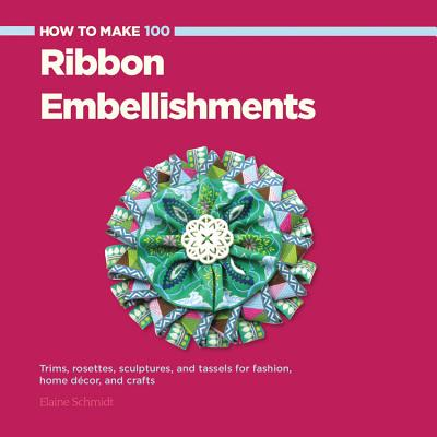 How to Make 100 Ribbon Embellishments : Trims, Rosettes, Sculptures, and Baubles for Fashion, Decor, and Crafts
