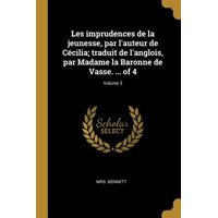 Les Imprudences de la Jeunesse, Par l'Auteur de C�cilia; Traduit de l'Anglois, Par Madame La Baronne de Vasse. ... of 4; Volume 3 Paperback