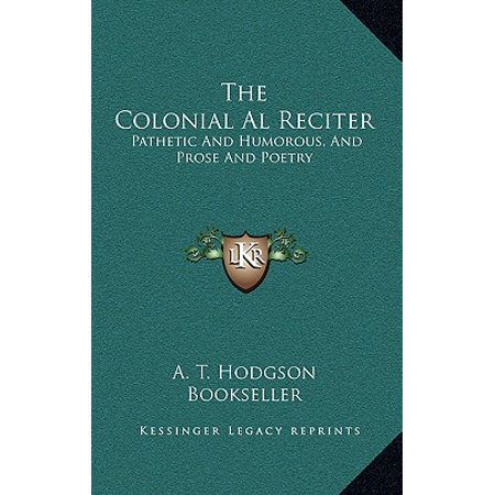 The Colonial Al Reciter : Pathetic and Humorous, and Prose and Poetry: Selected from the Best English, American, and Australian Authors