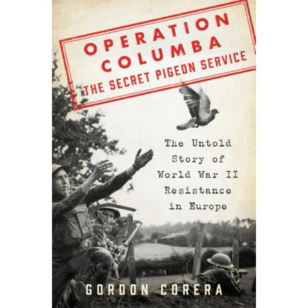 Operation Columba--The Secret Pigeon Service : The Untold Story of World War II Resistance in
