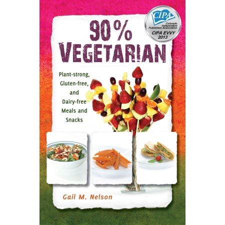 90% Vegetarian: Plant-strong, Gluten-free, and Dairy-free Meals and Snacks -