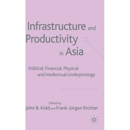 Infrastructure and Productivity in Asia : Political, Financial, Physical and Intellectual