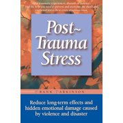 Post-trauma Stress : Reduce Long-term Effects And Hidden Emotional Damage Caused By Violence And Disaster