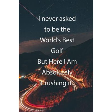 I never asked to be the World's Best Golf But Here I Am Absolutely Crushing it.: Blank Lined Notebook Journal With Awesome Car Lights, Mountains and H