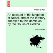 An Account of the Kingdom of Nepal, and of the Territory Annexed to This Dominion by the House of Gorkha ...