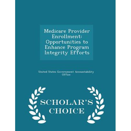 Medicare Provider Enrollment  Opportunities To Enhance Program Integrity Efforts   Scholars Choice Edition