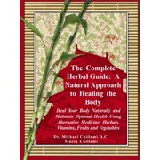 The Complete Herbal Guide : A Natural Approach to Healing the Body - Heal Your Body Naturally and Maintain Optimal Health Using Alternative Medicine, Herbals, Vitamins, Fruits and Vegetables