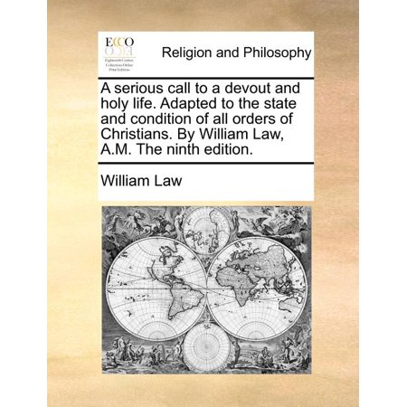 A Serious Call to a Devout and Holy Life. Adapted to the State and Condition of All Orders of Christians. by William Law, A.M. the Ninth