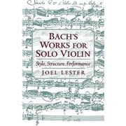 Bach's Works for Solo Violin : Style, Structure, Performance