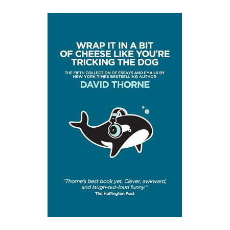 Wrap It In A Bit of Cheese Like You're Tricking The Dog : The fifth collection of essays and emails by New York Times Best Selling author, David (Name A Type Of Cheese American Like The Best)