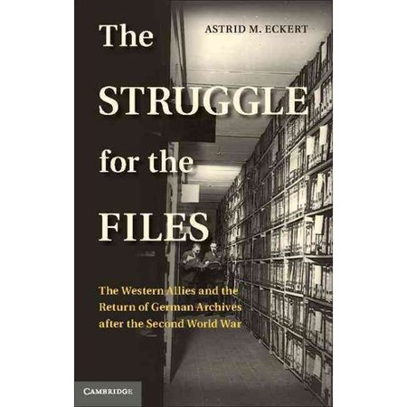The Struggle For The Files  The Western Allies And The Return Of German Archives After The Second World War