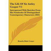 The Life of Sir Astley Cooper V2 : Interspersed with Sketches from His Notebooks of Distinguished Contemporary Characters (1843)