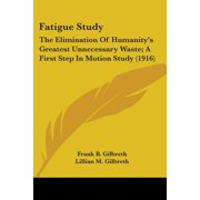 Fatigue Study : The Elimination of Humanity's Greatest Unnecessary Waste; A First Step in Motion Study (1916)