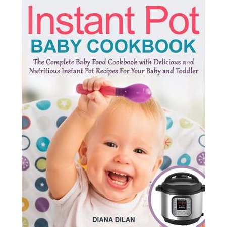 Instant Pot Cookbook for Babies : The Complete Baby Food Cookbook with Delicious and Nutritious Instant Pot Recipes for Your Baby and