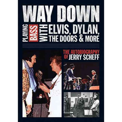 Way Down: Playing Bass With Elvis, Dylan, the Doors & More - The Autobiography of Jerry Scheff
