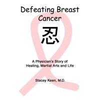 Defeating Breast Cancer : A Physician's Story of Healing, Martial Arts and Life