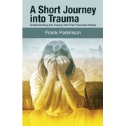 A Short Journey into Trauma : Understanding and Coping with Post-Traumatic Stress