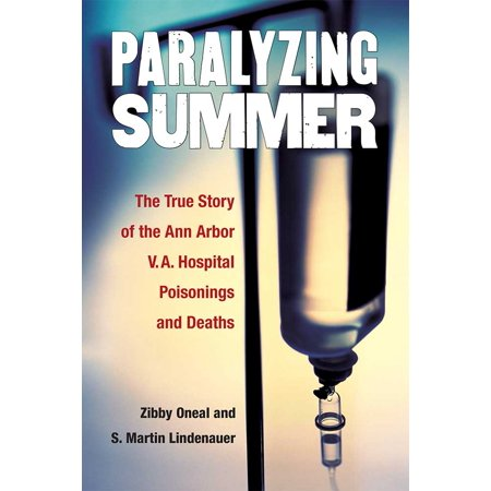 Paralyzing Summer : The True Story of the Ann Arbor V.A. Hospital Poisonings and