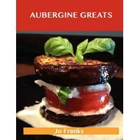 Aubergine Greats : Delicious Aubergine Recipes, the Top 100 Aubergine Recipes