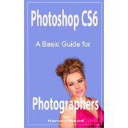 Photoshop CS6 A Beginners Guide for Photographers - eBook