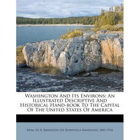 Washington and Its Environs : An Illustrated Descriptive and Historical Hand-Book to the Capital of the United States of (50 States Of America And Its Capital)
