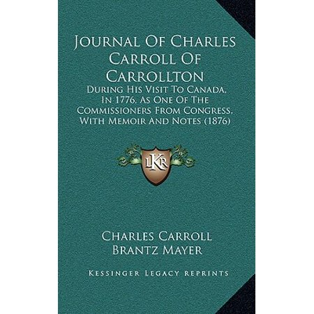 Journal of Charles Carroll of Carrollton : During His Visit to Canada, in 1776, as One of the Commissioners from Congress, with Memoir and Notes (1876)