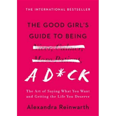 The Good Girl's Guide to Being a D*ck : The Art of Saying What You Want and Getting the Life You Deserve (Hardcover)