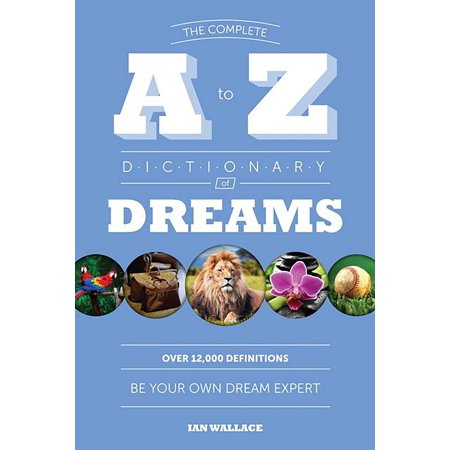 The Complete A to Z Dictionary of Dreams : Be Your Own Dream (Building Your Dream Home On Your Own Lot)