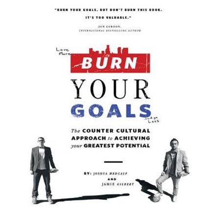 Burn Your Goals: The Counter Cultural Approach to Achieving Your Greatest Potential -