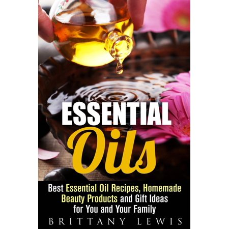 Essential Oils: Best Essential Oil Recipes, Homemade Beauty Products and Gift Ideas for You and Your Family - (Best Beauty Products In The World)