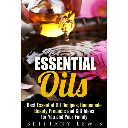 Essential Oils: Best Essential Oil Recipes, Homemade Beauty Products and Gift Ideas for You and Your Family -
