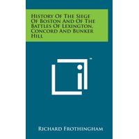 History of the Siege of Boston and of the Battles of Lexington, Concord and Bunker Hill