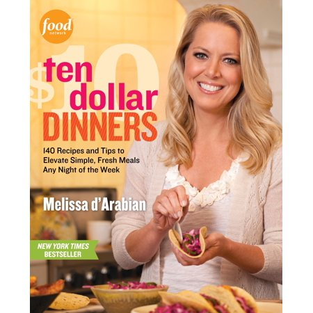 Ten Dollar Dinners : 140 Recipes & Tips to Elevate Simple, Fresh Meals Any Night of the Week