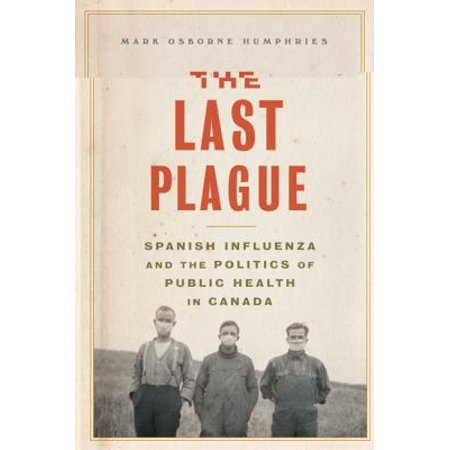 The Last Plague  Spanish Influenza And The Politics Of Public Health In Canada